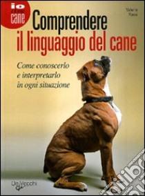 Comprendere il linguaggio del cane. Come conoscerlo e interpretarlo in ogni situazione libro di Rossi Valeria