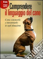 Comprendere il linguaggio del cane. Come conoscerlo e interpretarlo in ogni situazione libro