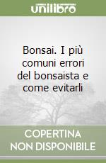 Bonsai. I più comuni errori del bonsaista e come evitarli