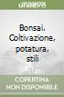 Bonsai. Coltivazione, potatura, stili