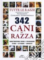 Trecentoquarantadue cani di razza. Tutte le razze riconosciute dalla Federazione Cinologica Internazionale. Caratteristiche fisiche e psicologiche, storia... libro