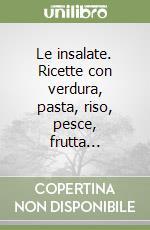 Le insalate. Ricette con verdura, pasta, riso, pesce, frutta... libro di Cecchini Tina