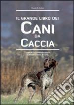 Il grande libro dei cani da caccia. La specie, le cure, la prima educazione, l'addestramento libro