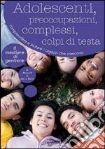 Adolescenti, preoccupazioni, complessi, colpi di testa. Comprendere, seguire e aiutare i ragazzi che crescono libro