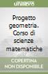 Progetto geometria. Corso di scienze matematiche libro