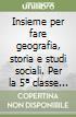Insieme per fare geografia, storia e studi sociali. Per la 5� classe elementare