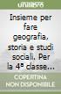 Insieme per fare geografia, storia e studi sociali. Per la 4� classe elementare