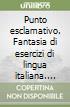 Punto esclamativo. Fantasia di esercizi di lingua italiana. Grammatica, analisi logica, lessico, ortografia (5)