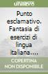 Punto esclamativo. Fantasia di esercizi di lingua italiana. Grammatica, analisi logica, lessico, ortografia (2)