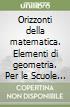 Orizzonti della matematica. Elementi di geometria. Per le Scuole superiori libro