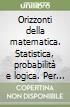 Orizzonti della matematica. Statistica, probabilità e logica. Per le Scuole superiori libro