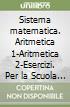 Sistema matematica. Aritmetica 1-Aritmetica 2-Esercizi. Per la Scuola media libro