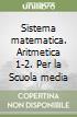 Sistema matematica. Aritmetica 1-2. Per la Scuola media libro