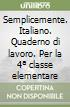 Semplicemente. Italiano. Quaderno di lavoro. Per la 4ª classe elementare libro