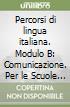Percorsi di lingua italiana. Modulo B: Comunicazione. Per le Scuole superiori libro