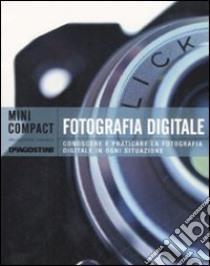 Fotografia digitale. Conoscere e praticare la fotografia digitale in ogni situazione libro