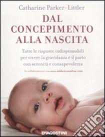 Dal concepimento alla nascita. Tutte le risposte indispensabili per vivere la gravidanza e il parto con serenità e consapevolezza libro di Parker-Littler Catharine