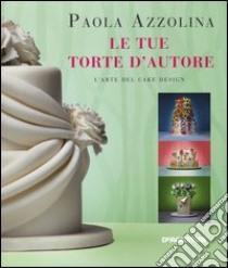 Le tue torte d'autore. l'arte del cake design libro di azzolina paola
