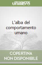 L'alba del comportamento umano libro di Oliverio Ferraris Anna - Oliverio Alberto