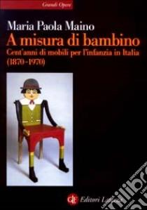 A misura di bambino. Cent'anni di mobili per l'infanzia in Italia (1870-1970) libro di Maino M. Paola