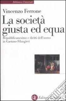 Lo società giusta ed equa. Repubblicanesimo e diritti dell'uomo in Gaetano Filangieri libro di Ferrone Vincenzo