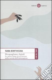 Disuguaglianze digitali. Le nuove forme di esclusione nella società dell'informazione libro di Bentivegna Sara