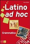 Latino ad hoc. Grammatica. Ediz. compatta. Per le Scuole superiori libro