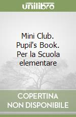 Mini Club. Pupil's Book. Per la Scuola elementare libro