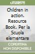 Children in action. Resource Book. Per la Scuola elementare