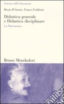 Didattica generale e Didattica disciplinare. La Matematica libro di D'Amore Bruno - Frabboni Franco
