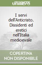 I servi dell'Anticristo. Dissidenti ed eretici nell'Italia medioevale libro di Ereddia Francesco