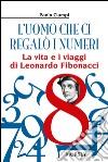 L'uomo che ci regalò i numeri. La vita e i viaggi di Leonardo Fibonacci libro