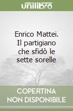Enrico Mattei. Il partigiano che sfidò le sette sorelle libro di Morini Raffaele