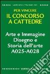 Arte e immagine. Disegno e storia dell'arte A025-A028. Per vincere il concorso a cattedre libro