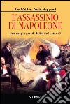 L'assassinio di Napoleone. Uno dei più grandi delitti della storia? libro