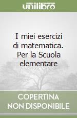 I miei esercizi di matematica. Per la Scuola elementare libro di Benzo, Battino