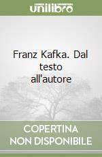 Franz Kafka. Dal testo all'autore libro