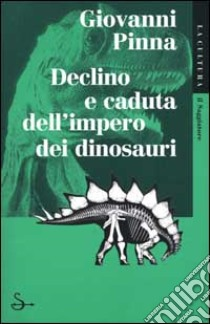 Declino e caduta dell'impero dei dinosauri libro di Pinna Giovanni