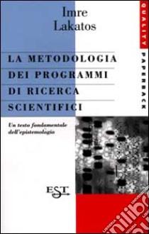 La metodologia dei programmi di ricerca scientifici libro di Lakatos Imre