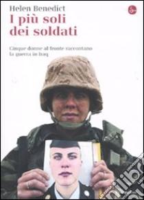 I più soli dei soldati. Cinque donne al fronte raccontano la guerra in Iraq libro di Benedict Helen
