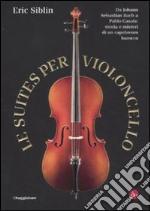 Le suites per violoncello. Da Johann Sebastian Bach a Pablo Casals: storia e misteri di un capolavoro barocco libro
