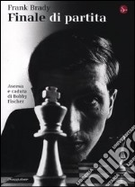 Finale di partita. Ascesa e caduta di Bobby Fischer libro di Brady Frank