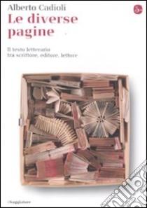 Le diverse pagine. Il testo letterario tra scrittore, editore, lettore libro di Cadioli Alberto