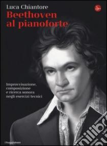Beethoven al pianoforte. Improvvisazione, composizione e ricerca sonora negli esercizi tecnici libro di Chiantore Luca