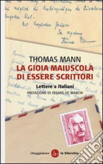 La gioia maiuscola di essere scrittori. Lettere a italiani libro di Mann Thomas