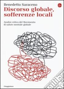 Discorso globale, sofferenze locali. Analisi critica del Movimento di salute mentale globale libro di Saraceno Benedetto