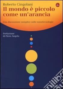 Il mondo è piccolo come un'arancia. Una discussione semplice sulle nanotecnologie libro di Cingolani Roberto