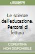 Le scienze dell'educazione. Percorsi di lettura libro