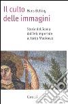 Il culto delle immagini. Storia dell'icona dall'età imperiale al tardo Medioevo libro