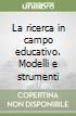 La ricerca in campo educativo. Modelli e strumenti libro